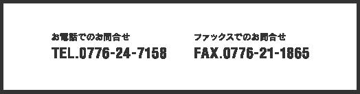 お電話でのお問合せ TEL.0776-24-7158 ファックスでのお問合せ FAX.0776-21-1865